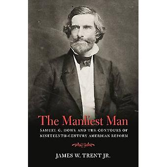 The Manliest Man - Samuel G. Howe and the Contours of Nineteenth-Centu
