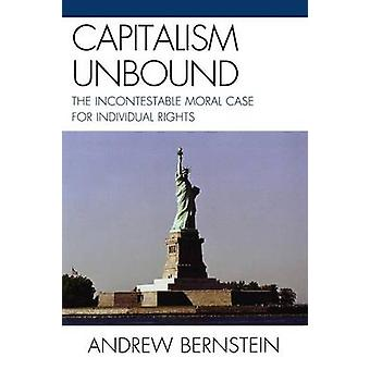 Capitalism Unbound The Incontestable Moral Case for Individual Rights by Bernstein & Andrew