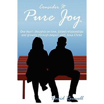 Consider It Pure Joy One Mans thoughts on love failed relationships and growing through despair with Jesus Christ by Roussell & David