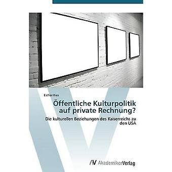 Offentliche Kulturpolitik Auf Private Rechnung by Ries Esther