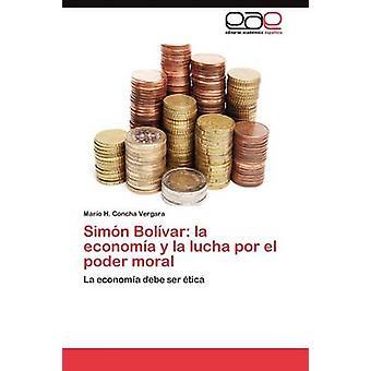 Simn Bolvar la economa y la lucha por el poder moral by Concha Vergara Mario H.