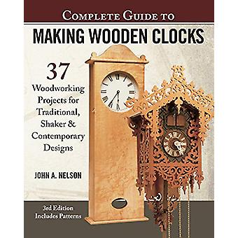 Complete Guide to Making Wood Clocks - 3rd Edition - 37 Woodworking Pr
