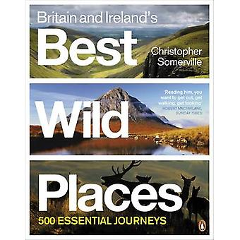 Britain and Ireland's Best Wild Places - 500 Essential Journeys by Chr