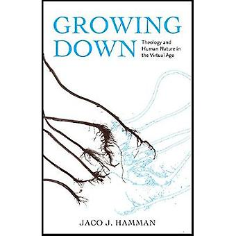 Growing Down - Theology and Human Nature in the Virtual Age by Jaco J.