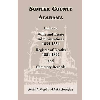 Sumter County Alabama Index to Wills and Estate Administrations 18341884 Register of Deaths 18811892 and Cemetery Records by Stegall & Joseph F.