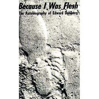 Because I Was Flesh - The Autobiography of Edward Dahlberg by Edward D