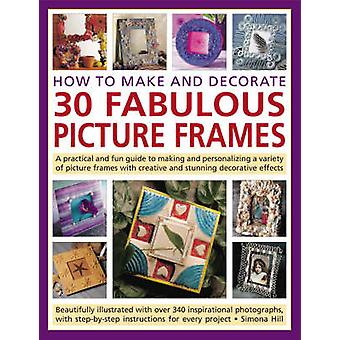How to Make and Decorate 30 Fabulous Picture Frames - A Practical Guid