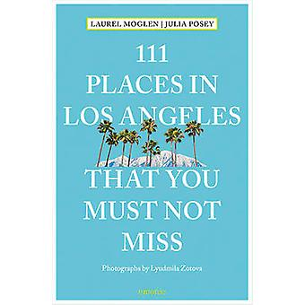 111 Places in Los Angeles That You Must Not Miss by Laurel Moglen - J