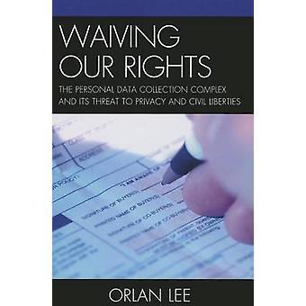 Waiving Our Rights - The Personal Data Collection Complex and its Thre