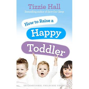 How to Raise a Happy Toddler by Tizzie Hall - 9780091929510 Book