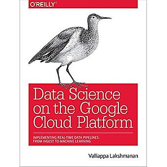 Data Science on the Google� Cloud Platform: Implementing End-To-End Real-Time Data Pipelines: From Ingest to Machine Learning