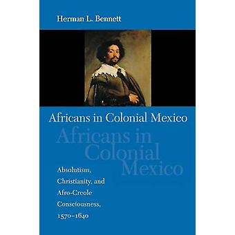 Africans in Colonial Mexico Absolutism Christianity and AfroCreole Consciousness 15701640 by Bennett & Herman L.