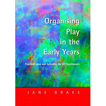 Organising Play in the Early Years Practical Ideas for Teachers and Assistants by Drake & Jane