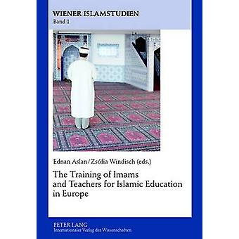 The Training of Imams and Teachers for Islamic Education in Europe by Ednan Aslan & Zsofia Windisch