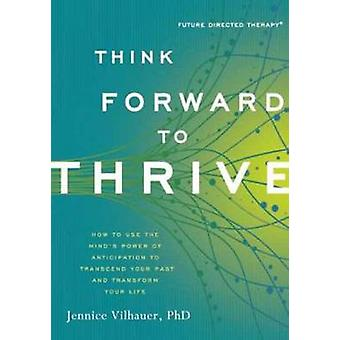 Think Forward to Thrive - How to Use the Mind's Power of Anticipation