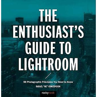 The Enthusiast's Guide to Lightroom - 50 Photographic Principles You N