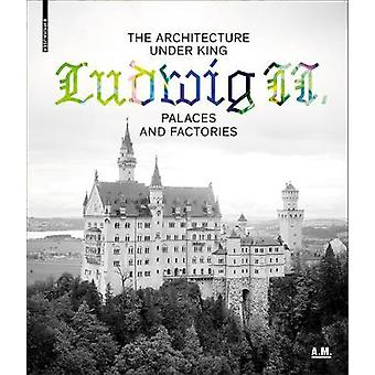 The Architecture Under King Ludwig II - Palaces and Factories by The