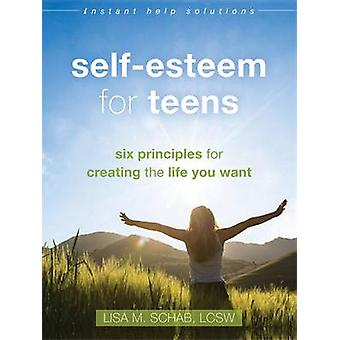 Self-Esteem for Teens - Six Principles for Creating the Life You Want