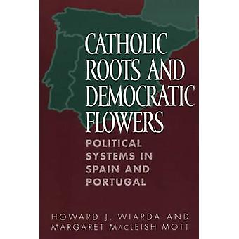 Catholic Roots and Democratic Flowers Political Systems in Spain and Portugal by Wiarda & Howard J.