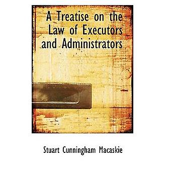 A Treatise on the Law of Executors and Administrators by Macaskie & Stuart Cunningham