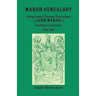 Marsh Genealogy. Giving Several Thousand Descendants of John Marsh of Hartford Conn. 16361895. Also Including Some Account of the English Marshes and a Sketch of the Marsh Family Association of Am by Marsh & Dwight Whitney