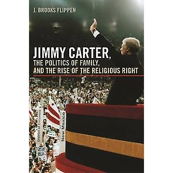 Jimmy Carter the Politics of Family and the Rise of the Religious Right by Flippen & J. Brooks