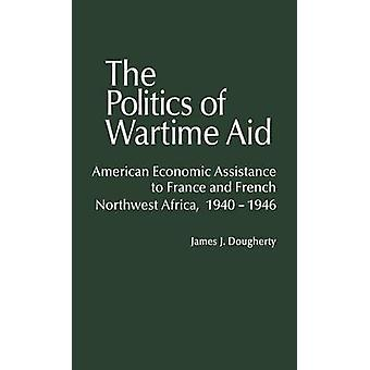The Politics of Wartime Aid American Economic Assistance to France and French Northwest Africa 19401946 by Dougherty & James J.