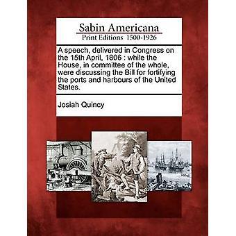 En tale leveret i Kongressen på den 15 April 1806 mens huset i Udvalget af den hele diskuterede regningen for befæstede havne og havne i USA. af Quincy & Josiah