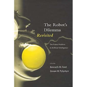 The Robots Dilemma Revisited The Frame Problem in Artificial Intelligence by Ford & Kenneth M.