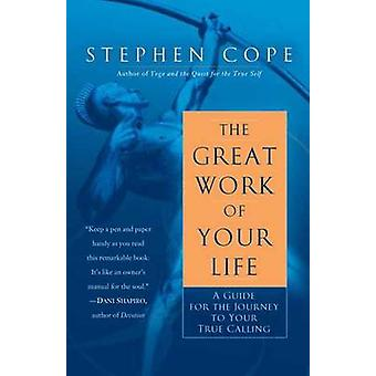 The Great Work of Your Life - A Guide for the Journey to Your True Cal