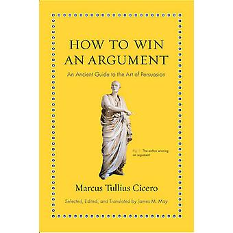 How to Win an Argument - An Ancient Guide to the Art of Persuasion by