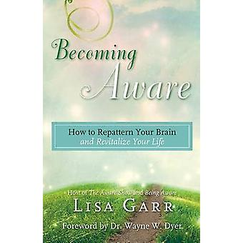 Becoming Aware - How to Repattern Your Brain and Revitalize Your Life