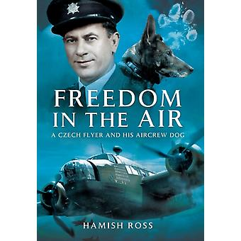 Freedom in the Air: A Czech Flyer and His Aircrew Dog (Paperback) by Ross Hamish