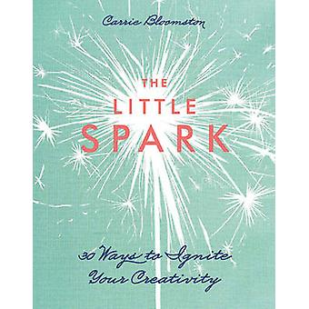 The Little Spark - 30 Ways to Ignite Your Creativity by Carrie Bloomst