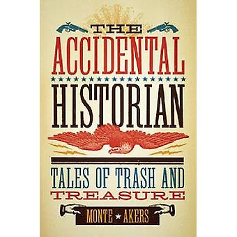 The Accidental Historian - Tales of Trash and Treasure by Monte Akers