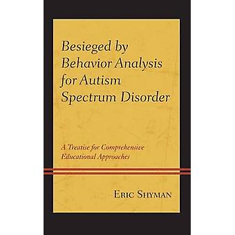 Besieged by Behavior Analysis for Autism Spectrum Disorder A Treatise for Comprehensive Educational Approaches by Shyman & Eric