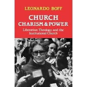 Church Charism and Power Liberation Theology and the Institutional Church by Boff & Leonardo