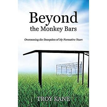 Beyond the Monkey Bars Overcoming the Deception of My Formative Years by Kane & Troy