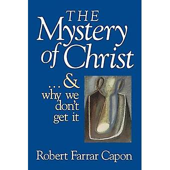 The Mystery of Christ  and Why We Dont Get It by Capon & Robert Farrar
