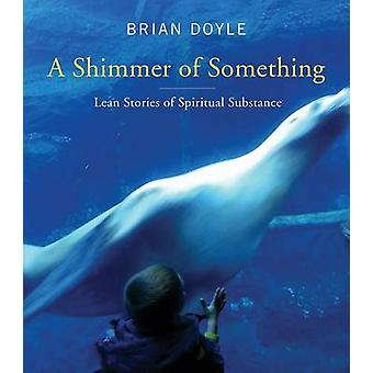 Shimmer of Something Lean Stories of Spiritual Substance by Doyle & Brian