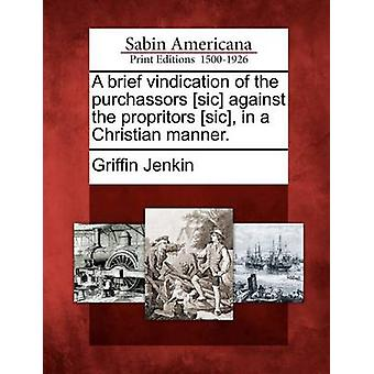 A brief vindication of the purchassors sic against the propritors sic in a Christian manner. by Jenkin & Griffin
