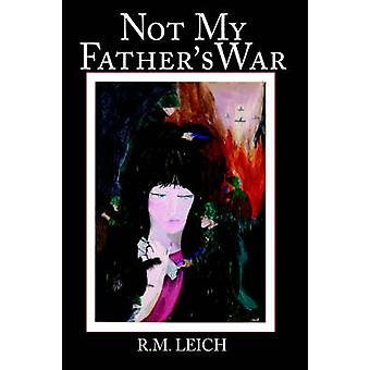 Not My Fathers War by Leich & R. M.