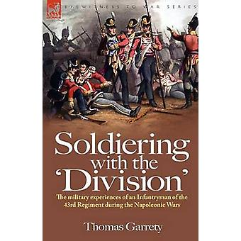 Soldiering with the Division The Military Experiences of an Infantryman of the 43rd Regiment During the Napoleonic Wars by Garrety & Thomas