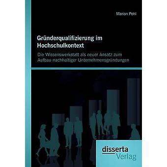 Grunderqualifizierung Im Hochschulkontext Die Wissenswerkstatt ALS Neuer Ansatz Zum Aufbau Nachhaltiger Unternehmensgrundungen by Pohl & Marion