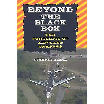 Beyond the Black Box - The Forensics of Airplane Crashes by George Bib