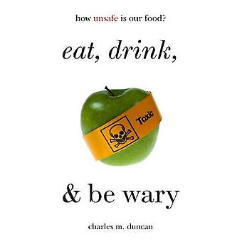 Eat - Drink - and Be Wary - How Unsafe Is Our Food? by Charles M. Dunc