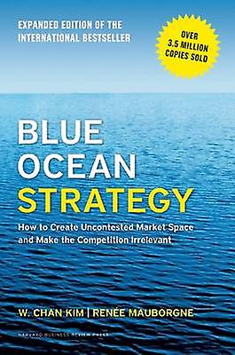 Blue Ocean Strategy - How to Create Uncontested Market Space and Make