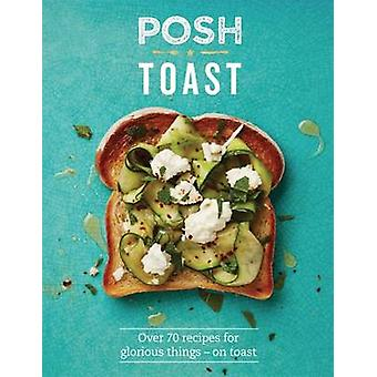 Posh Toast - 70 Delicious and Exciting Recipes on Toast - 978184949700