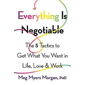 Everything Is Negotiable: The 5 Tactics to Get What� You Want in Life, Love, and Work