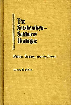 The SolzhenitsynSakharov Dialogue Politics Society and the Future by Kelley & Donald R.